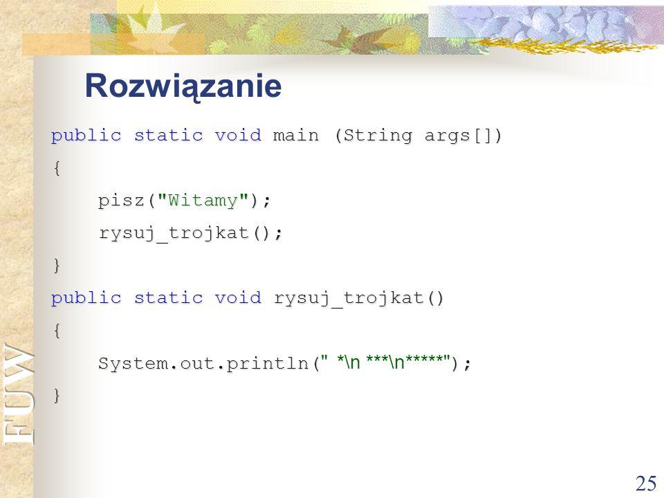 Rozwiązanie public static void main (String args[]) { pisz( Witamy );